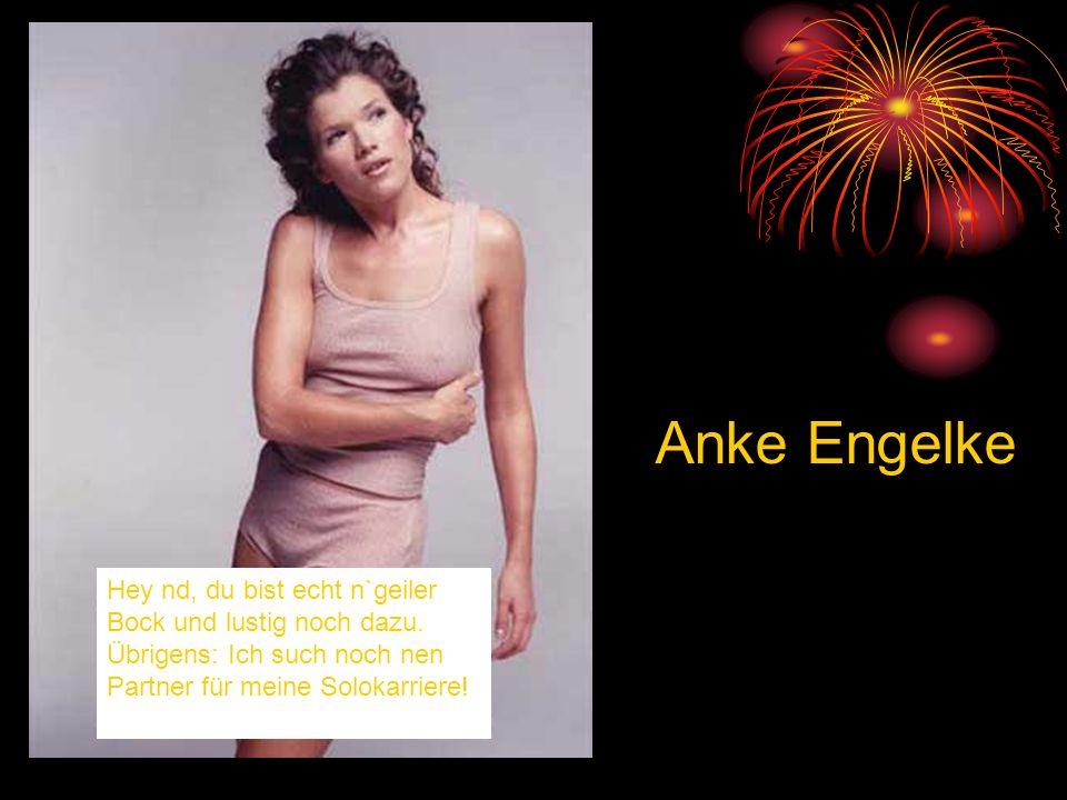 Hey nd, du bist echt n`geiler Bock und lustig noch dazu. Übrigens: Ich such noch nen Partner für meine Solokarriere! Anke Engelke