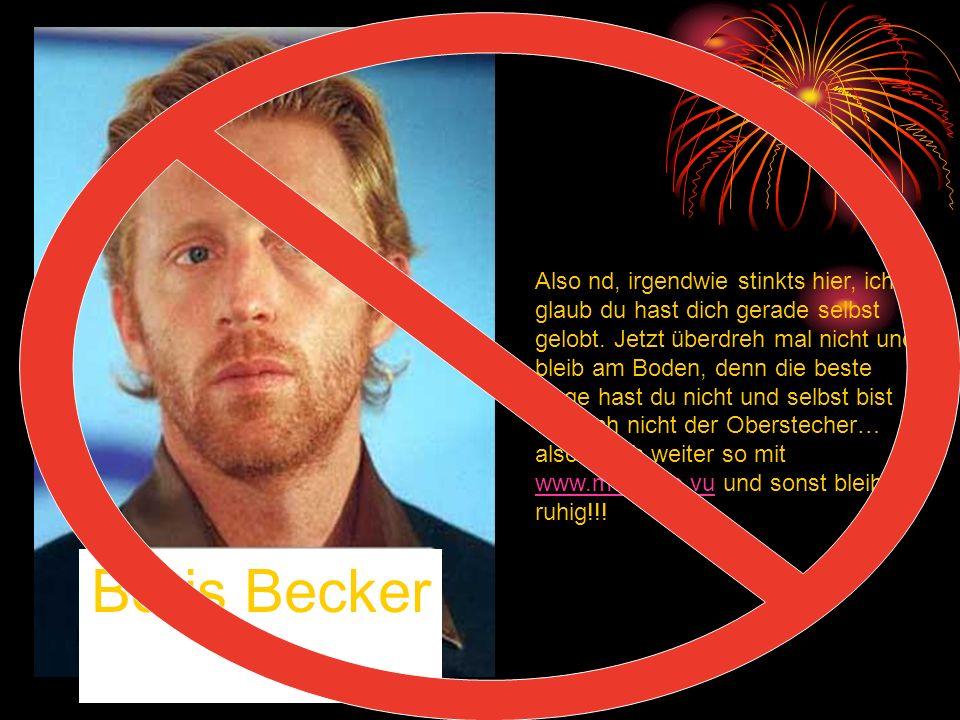 Boris Becker Also nd, irgendwie stinkts hier, ich glaub du hast dich gerade selbst gelobt. Jetzt überdreh mal nicht und bleib am Boden, denn die beste
