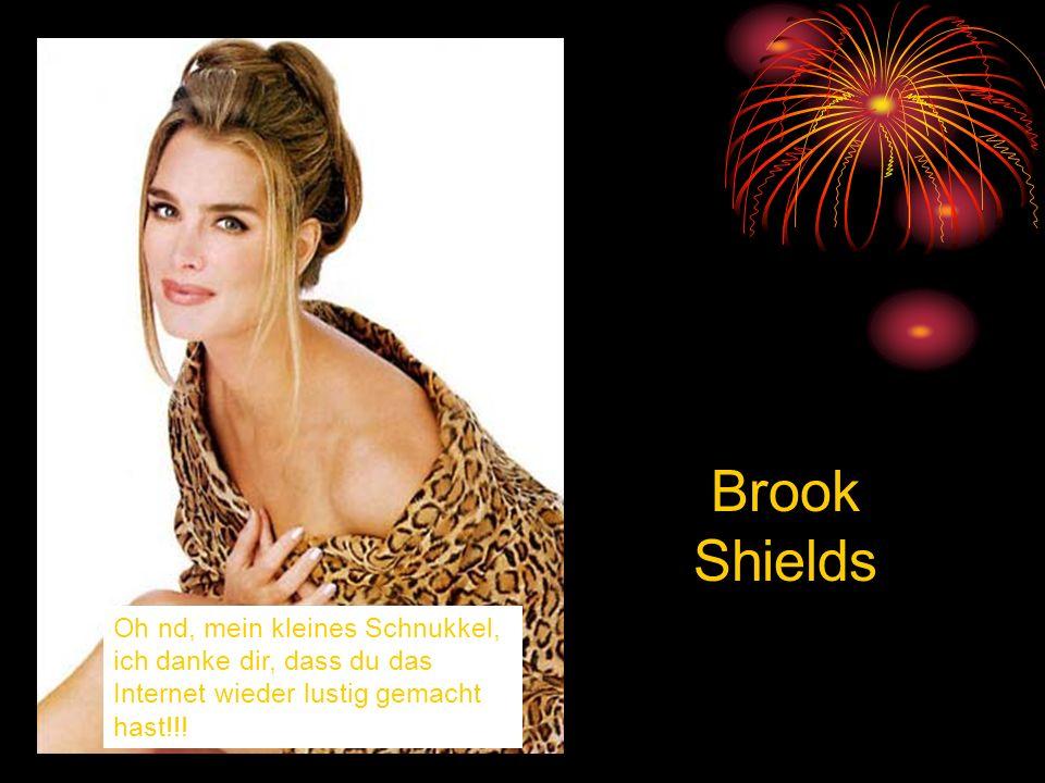 Oh nd, mein kleines Schnukkel, ich danke dir, dass du das Internet wieder lustig gemacht hast!!! Brook Shields