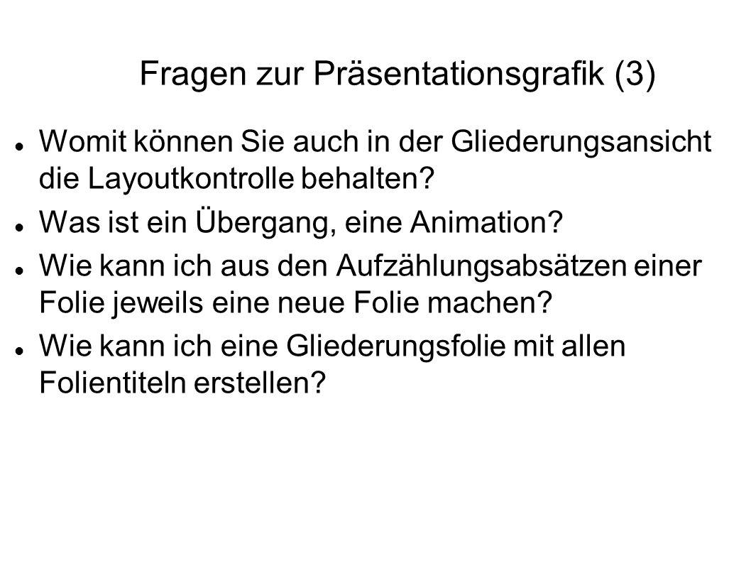 Fragen zur Präsentationsgrafik (3) Womit können Sie auch in der Gliederungsansicht die Layoutkontrolle behalten? Was ist ein Übergang, eine Animation?