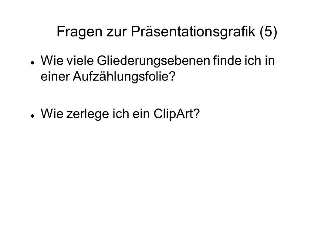 Fragen zur Präsentationsgrafik (5) Wie viele Gliederungsebenen finde ich in einer Aufzählungsfolie? Wie zerlege ich ein ClipArt?