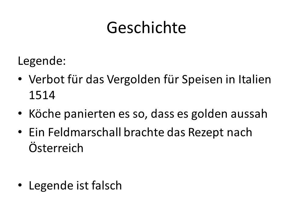Geschichte Legende: Verbot für das Vergolden für Speisen in Italien 1514 Köche panierten es so, dass es golden aussah Ein Feldmarschall brachte das Rezept nach Österreich Legende ist falsch