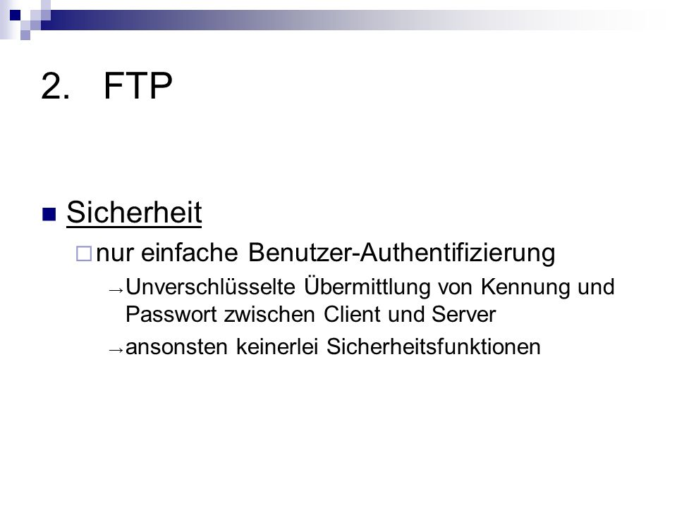 2.FTP Sicherheit nur einfache Benutzer-Authentifizierung Unverschlüsselte Übermittlung von Kennung und Passwort zwischen Client und Server ansonsten k