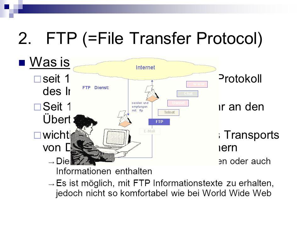 2.FTP (=File Transfer Protocol) Was ist FTP? seit 1971 –>ältestes + solidestes Protokoll des Internets Seit 1985 keine Veränderung mehr an den Übertra