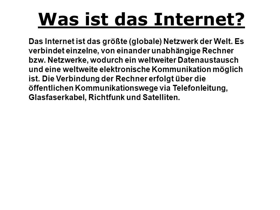 Was ist das Internet? Das Internet ist das größte (globale) Netzwerk der Welt. Es verbindet einzelne, von einander unabhängige Rechner bzw. Netzwerke,