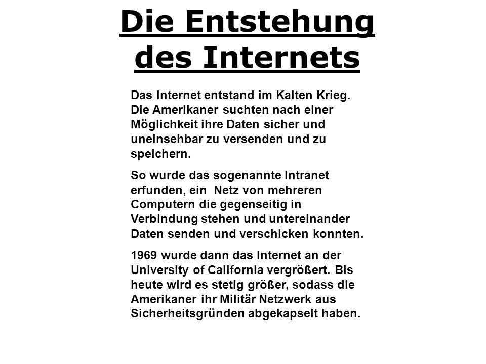 Das Internet entstand im Kalten Krieg. Die Amerikaner suchten nach einer Möglichkeit ihre Daten sicher und uneinsehbar zu versenden und zu speichern.