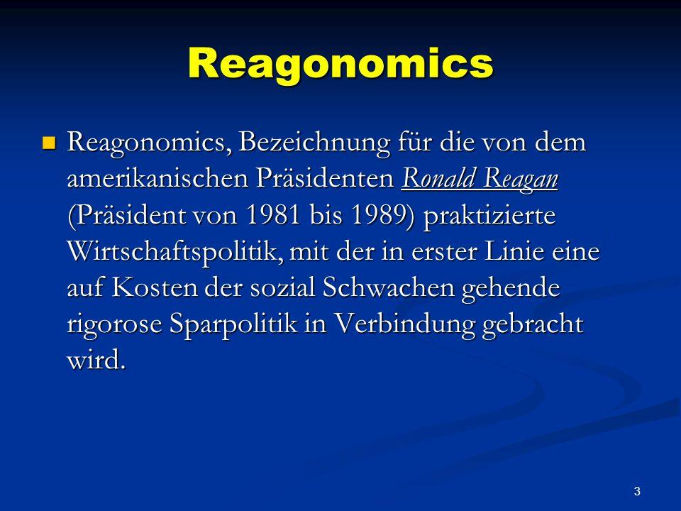 3 Reagonomics Reagonomics, Bezeichnung für die von dem amerikanischen Präsidenten Ronald Reagan (Präsident von 1981 bis 1989) praktizierte Wirtschaftspolitik, mit der in erster Linie eine auf Kosten der sozial Schwachen gehende rigorose Sparpolitik in Verbindung gebracht wird.