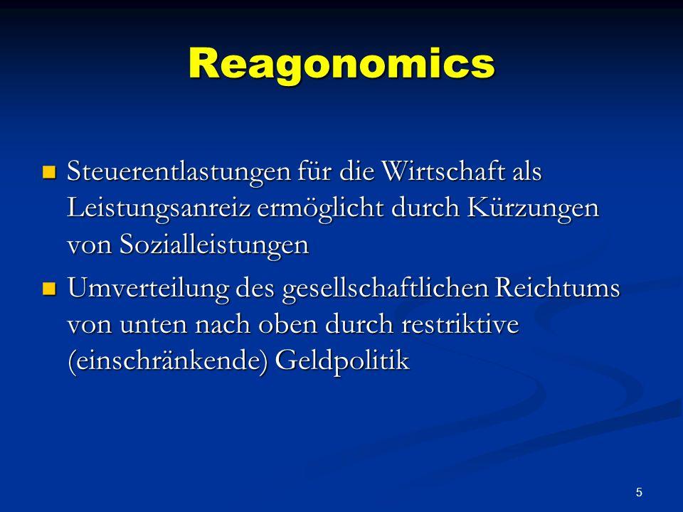 5 Reagonomics Steuerentlastungen für die Wirtschaft als Leistungsanreiz ermöglicht durch Kürzungen von Sozialleistungen Steuerentlastungen für die Wirtschaft als Leistungsanreiz ermöglicht durch Kürzungen von Sozialleistungen Umverteilung des gesellschaftlichen Reichtums von unten nach oben durch restriktive (einschränkende) Geldpolitik Umverteilung des gesellschaftlichen Reichtums von unten nach oben durch restriktive (einschränkende) Geldpolitik