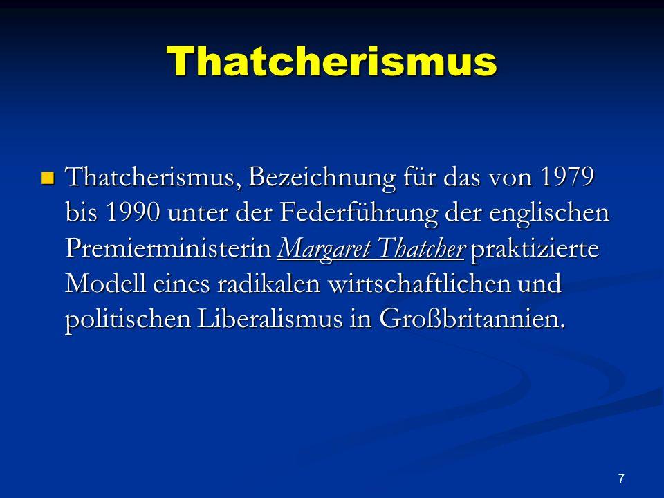7 Thatcherismus Thatcherismus, Bezeichnung für das von 1979 bis 1990 unter der Federführung der englischen Premierministerin Margaret Thatcher praktizierte Modell eines radikalen wirtschaftlichen und politischen Liberalismus in Großbritannien.