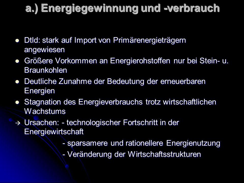 a.) Energiegewinnung und -verbrauch Dtld: stark auf Import von Primärenergieträgern angewiesen Dtld: stark auf Import von Primärenergieträgern angewiesen Größere Vorkommen an Energierohstoffen nur bei Stein- u.