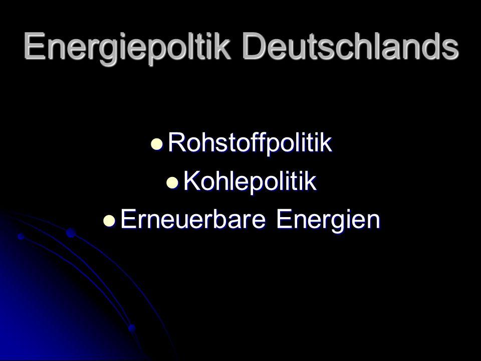 Energiepoltik Deutschlands Rohstoffpolitik Rohstoffpolitik Kohlepolitik Kohlepolitik Erneuerbare Energien Erneuerbare Energien