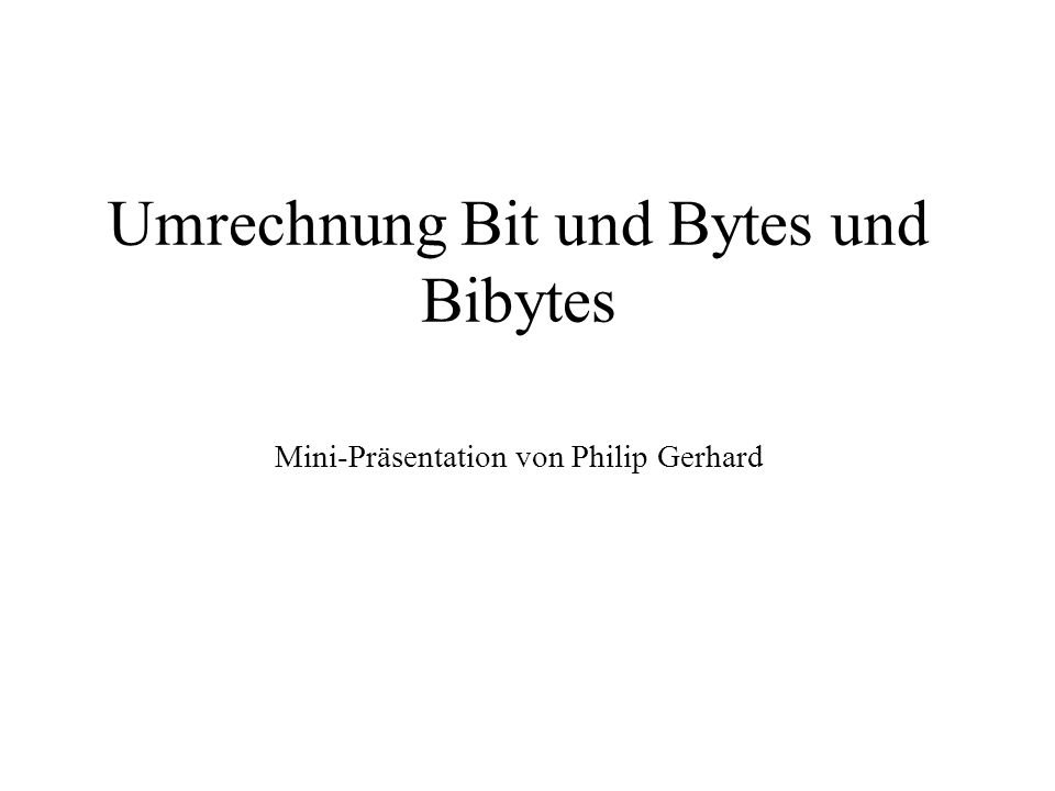 Umrechnung Bit und Bytes und Bibytes Mini-Präsentation von Philip Gerhard
