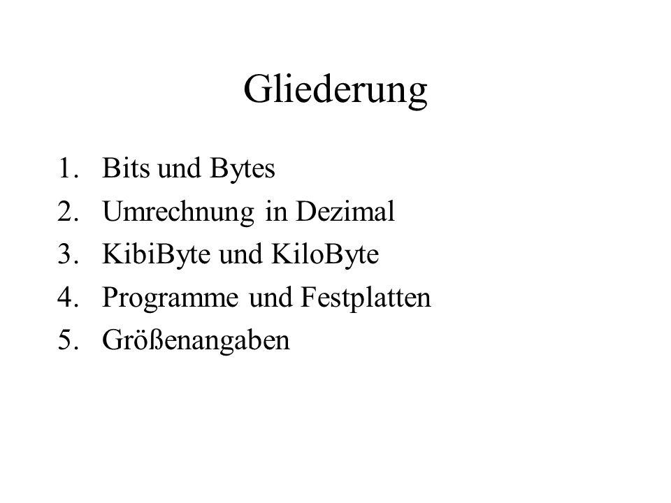 Gliederung 1.Bits und Bytes 2.Umrechnung in Dezimal 3.KibiByte und KiloByte 4.Programme und Festplatten 5.Größenangaben