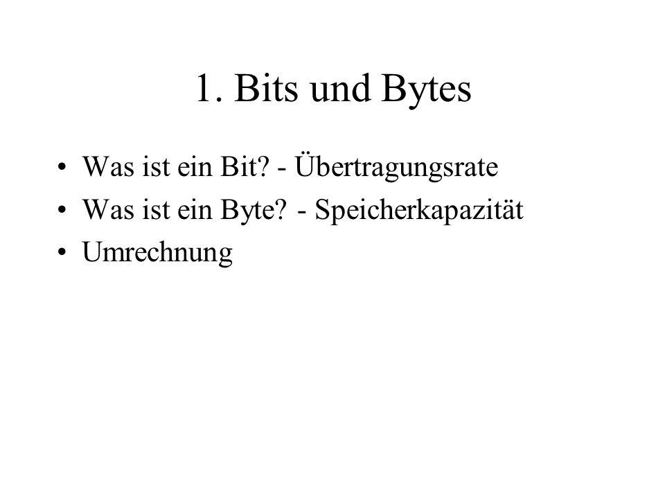 1. Bits und Bytes Was ist ein Bit? - Übertragungsrate Was ist ein Byte? - Speicherkapazität Umrechnung