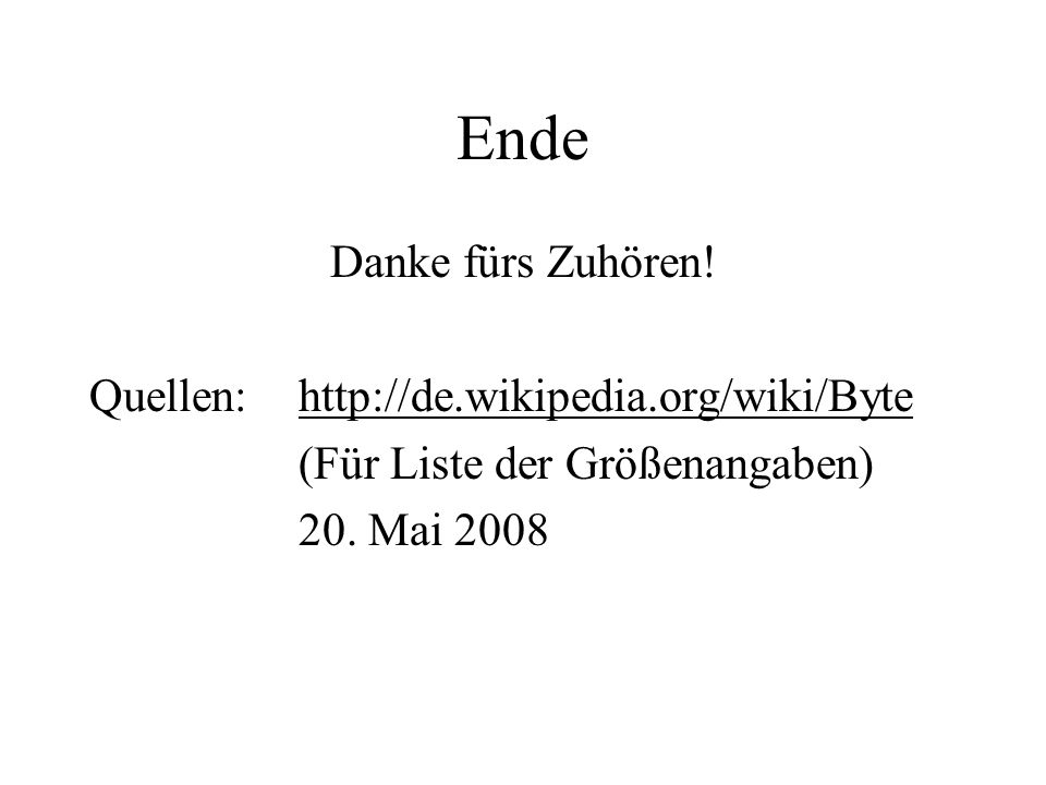 Ende Danke fürs Zuhören! Quellen: http://de.wikipedia.org/wiki/Byte (Für Liste der Größenangaben) 20. Mai 2008