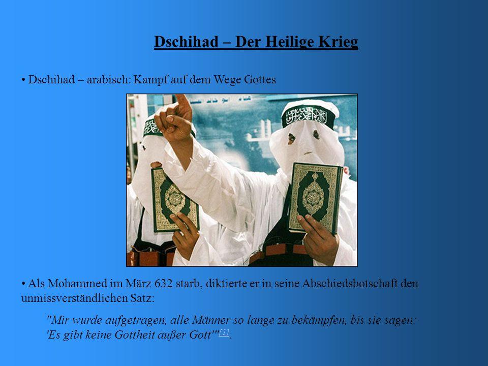 Dschihad – Der Heilige Krieg Dschihad – arabisch: Kampf auf dem Wege Gottes Als Mohammed im März 632 starb, diktierte er in seine Abschiedsbotschaft den unmissverständlichen Satz: Mir wurde aufgetragen, alle Männer so lange zu bekämpfen, bis sie sagen: Es gibt keine Gottheit außer Gott [1].