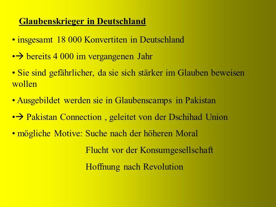 Glaubenskrieger in Deutschland insgesamt 18 000 Konvertiten in Deutschland bereits 4 000 im vergangenen Jahr Sie sind gefährlicher, da sie sich stärker im Glauben beweisen wollen Ausgebildet werden sie in Glaubenscamps in Pakistan Pakistan Connection, geleitet von der Dschihad Union mögliche Motive: Suche nach der höheren Moral Flucht vor der Konsumgesellschaft Hoffnung nach Revolution