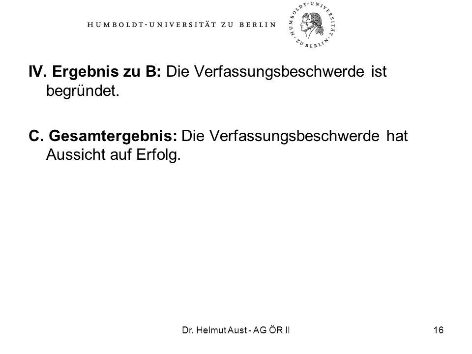 Dr. Helmut Aust - AG ÖR II16 IV. Ergebnis zu B: Die Verfassungsbeschwerde ist begründet. C. Gesamtergebnis: Die Verfassungsbeschwerde hat Aussicht auf