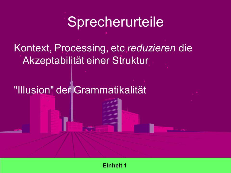 Sprecherurteile Kontext, Processing, etc reduzieren die Akzeptabilität einer Struktur Illusion der Grammatikalität Einheit 1