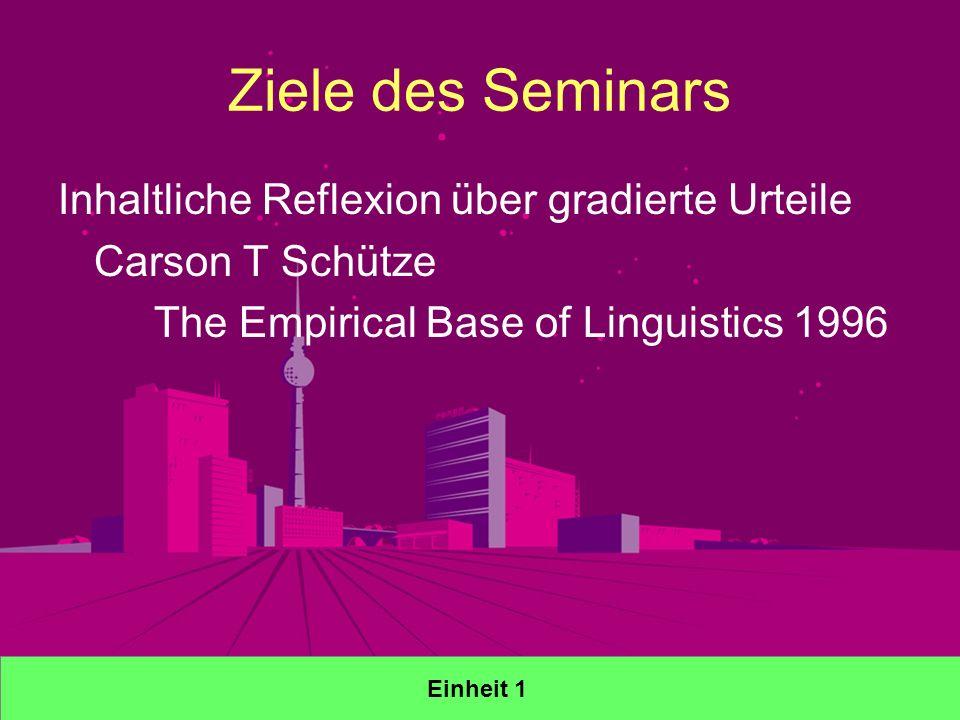 Ziele des Seminars Inhaltliche Reflexion über gradierte Urteile Carson T Schütze The Empirical Base of Linguistics 1996 Einheit 1
