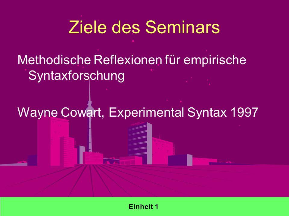 Ziele des Seminars Methodische Reflexionen für empirische Syntaxforschung Wayne Cowart, Experimental Syntax 1997 Einheit 1