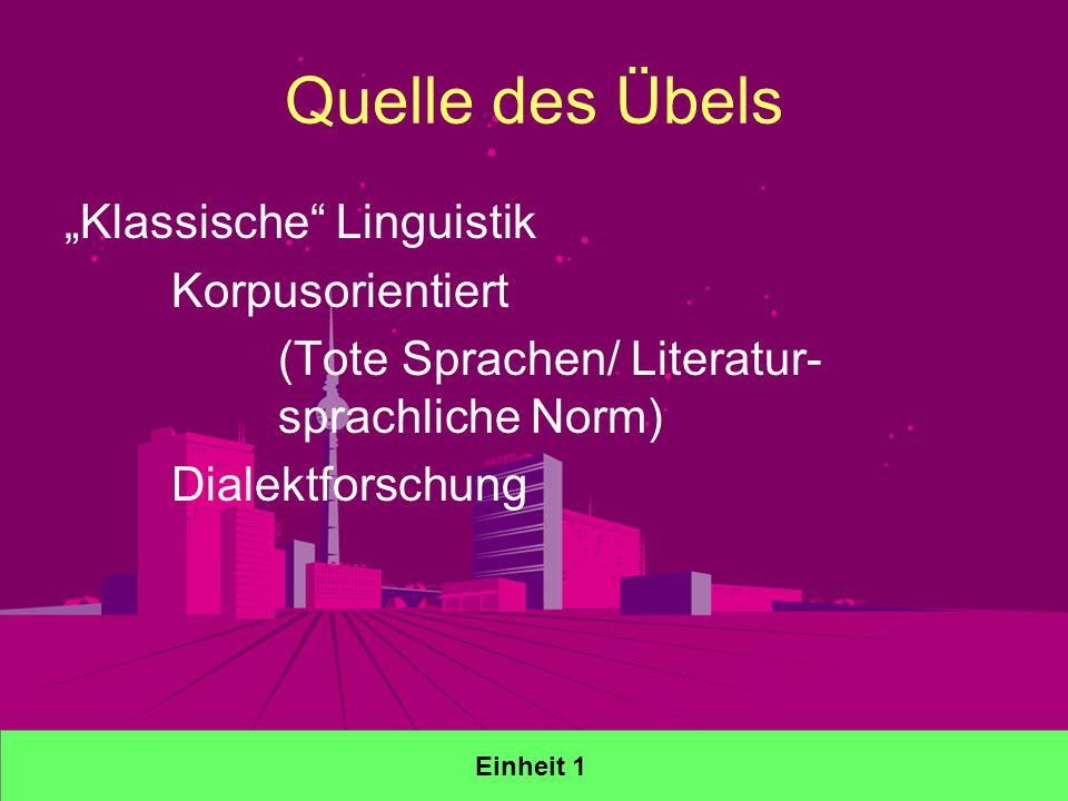 Quelle des Übels Klassische Linguistik Korpusorientiert (Tote Sprachen/ Literatur- sprachliche Norm) Dialektforschung Einheit 1