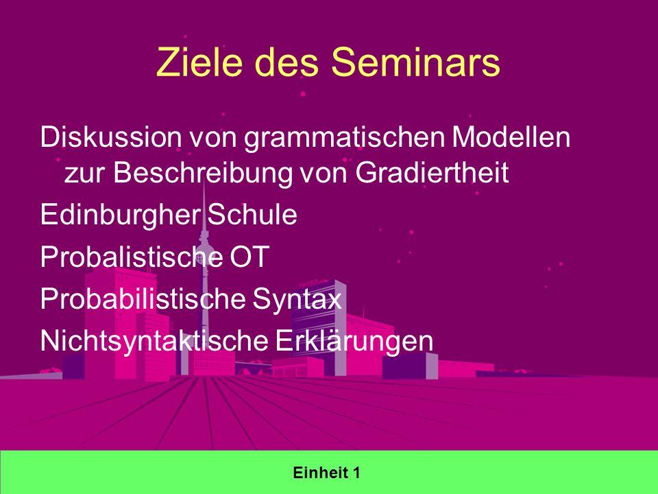 Ziele des Seminars Diskussion von grammatischen Modellen zur Beschreibung von Gradiertheit Edinburgher Schule Probalistische OT Probabilistische Syntax Nichtsyntaktische Erklärungen Einheit 1