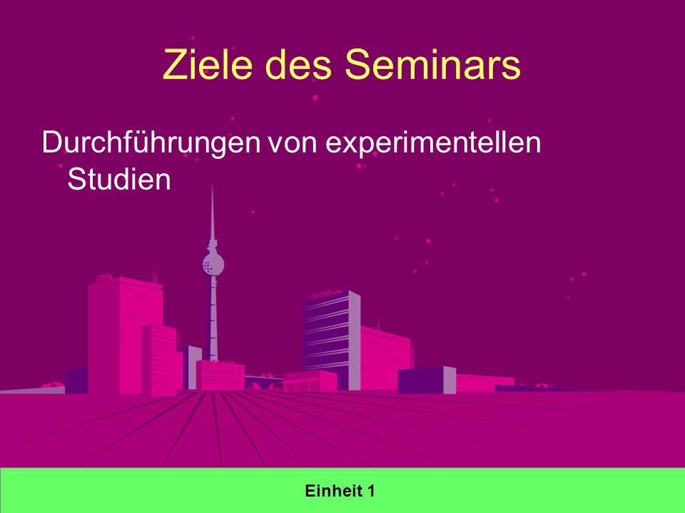 Ziele des Seminars Durchführungen von experimentellen Studien Einheit 1