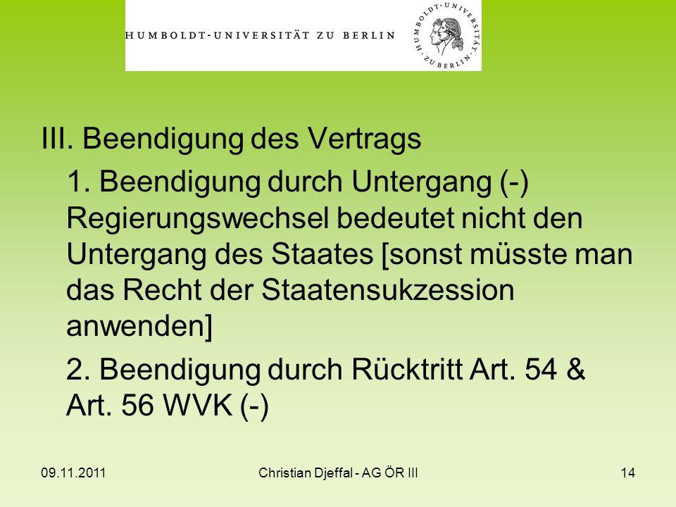 09.11.2011Christian Djeffal - AG ÖR III14 III. Beendigung des Vertrags 1. Beendigung durch Untergang (-) Regierungswechsel bedeutet nicht den Untergan