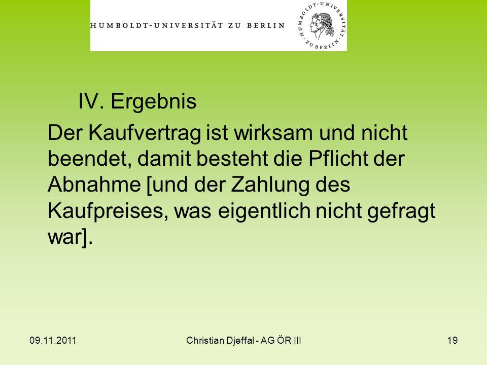 09.11.2011Christian Djeffal - AG ÖR III19 IV. Ergebnis Der Kaufvertrag ist wirksam und nicht beendet, damit besteht die Pflicht der Abnahme [und der Z