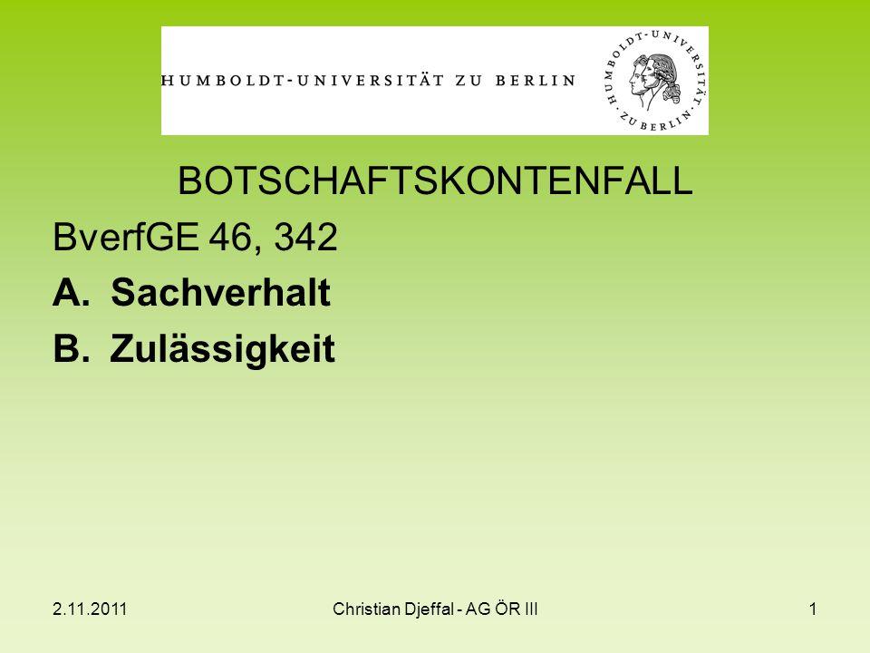 2.11.2011Christian Djeffal - AG ÖR III1 BOTSCHAFTSKONTENFALL BverfGE 46, 342 A.Sachverhalt B.Zulässigkeit