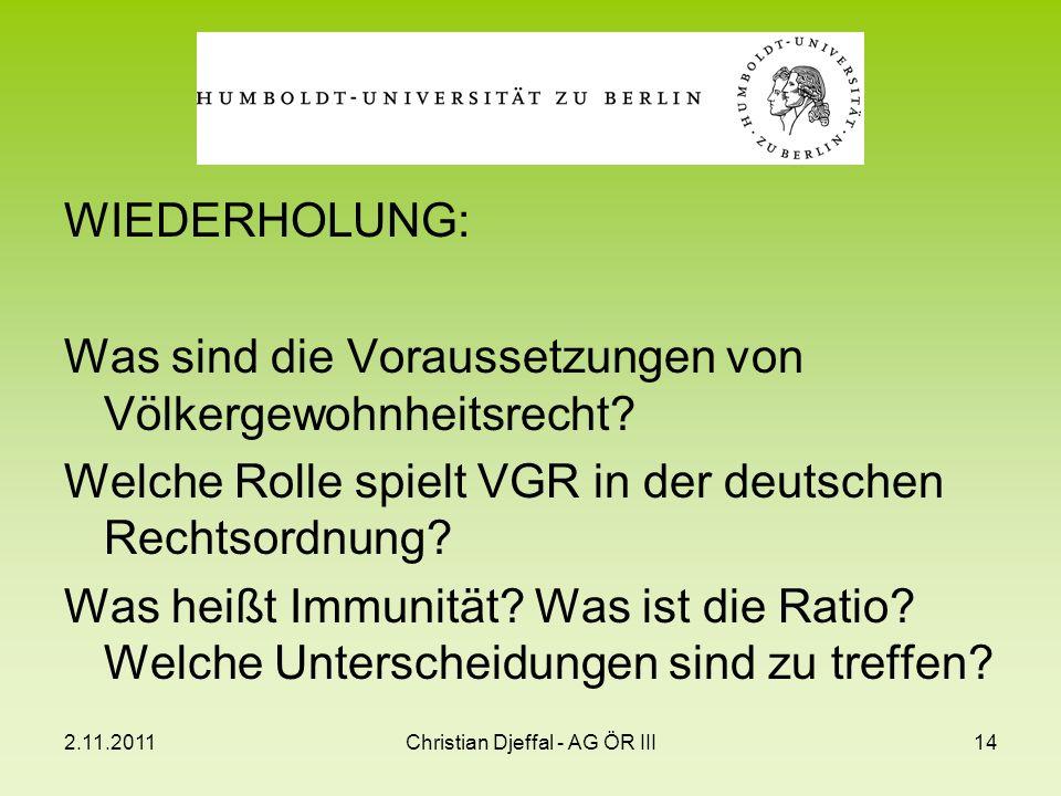 2.11.2011Christian Djeffal - AG ÖR III14 WIEDERHOLUNG: Was sind die Voraussetzungen von Völkergewohnheitsrecht? Welche Rolle spielt VGR in der deutsch