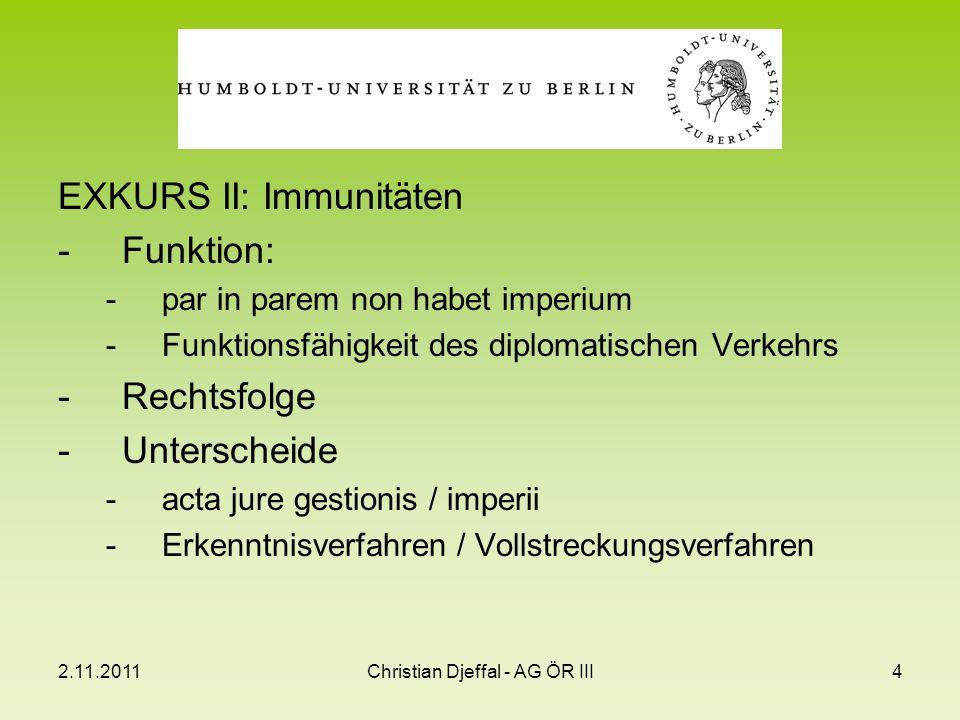2.11.2011Christian Djeffal - AG ÖR III4 EXKURS II: Immunitäten -Funktion: -par in parem non habet imperium -Funktionsfähigkeit des diplomatischen Verk