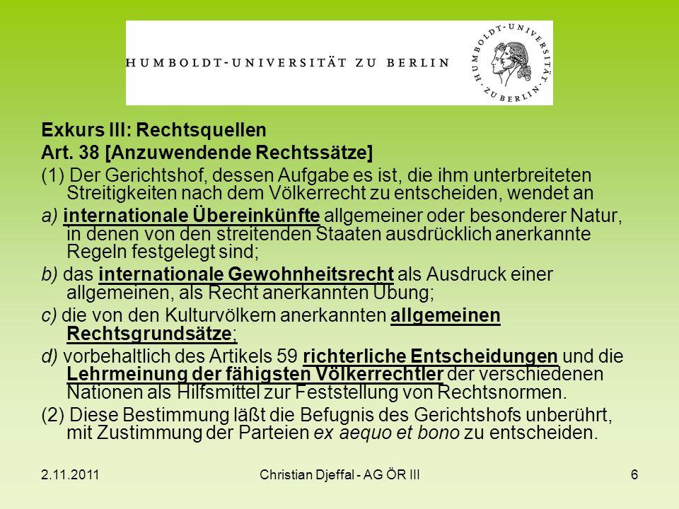 2.11.2011Christian Djeffal - AG ÖR III6 Exkurs III: Rechtsquellen Art. 38 [Anzuwendende Rechtssätze] (1) Der Gerichtshof, dessen Aufgabe es ist, die i