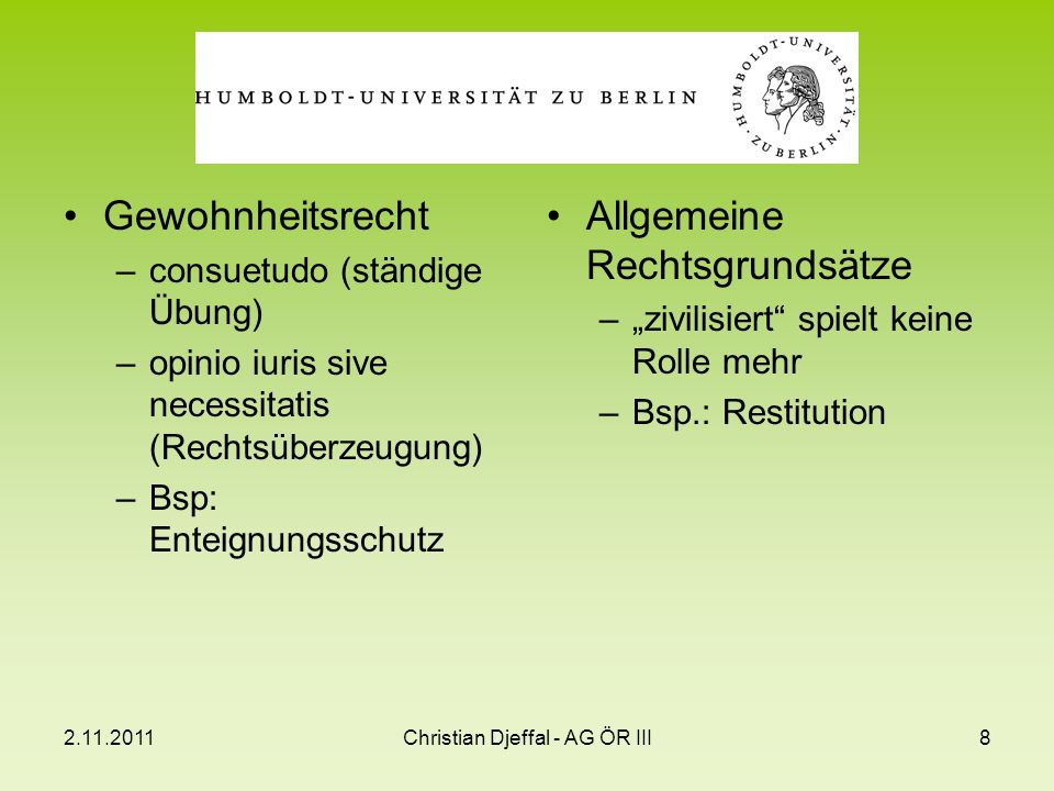 2.11.2011Christian Djeffal - AG ÖR III8 Gewohnheitsrecht –consuetudo (ständige Übung) –opinio iuris sive necessitatis (Rechtsüberzeugung) –Bsp: Enteig
