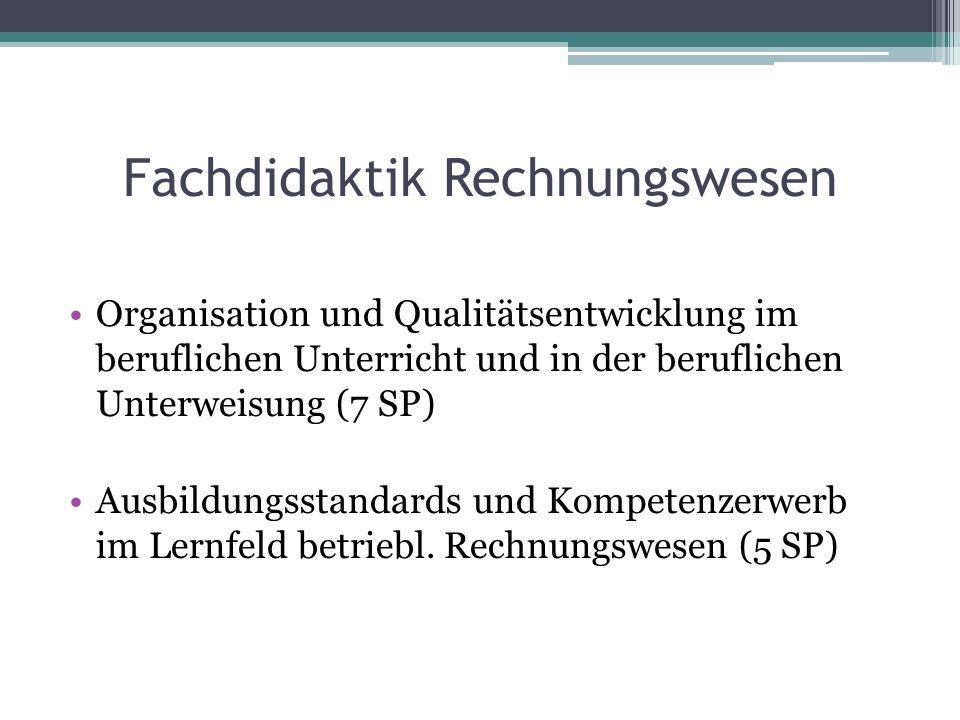 Fachdidaktik Rechnungswesen Organisation und Qualitätsentwicklung im beruflichen Unterricht und in der beruflichen Unterweisung (7 SP) Ausbildungsstandards und Kompetenzerwerb im Lernfeld betriebl.
