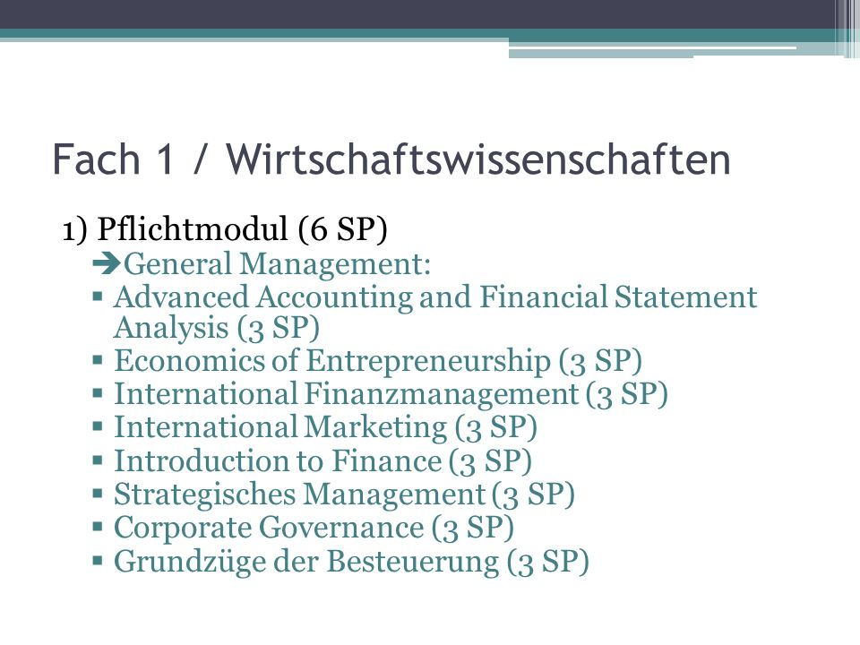 Fach 1 / Wirtschaftswissenschaften 1) Pflichtmodul (6 SP) General Management: Advanced Accounting and Financial Statement Analysis (3 SP) Economics of Entrepreneurship (3 SP) International Finanzmanagement (3 SP) International Marketing (3 SP) Introduction to Finance (3 SP) Strategisches Management (3 SP) Corporate Governance (3 SP) Grundzüge der Besteuerung (3 SP)