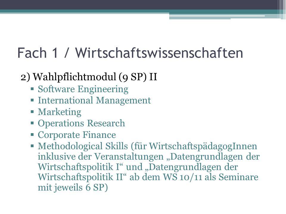 Fach 1 / Wirtschaftswissenschaften 2) Wahlpflichtmodul (9 SP) II Software Engineering International Management Marketing Operations Research Corporate Finance Methodological Skills (für WirtschaftspädagogInnen inklusive der Veranstaltungen Datengrundlagen der Wirtschaftspolitik I und Datengrundlagen der Wirtschaftspolitik II ab dem WS 10/11 als Seminare mit jeweils 6 SP)