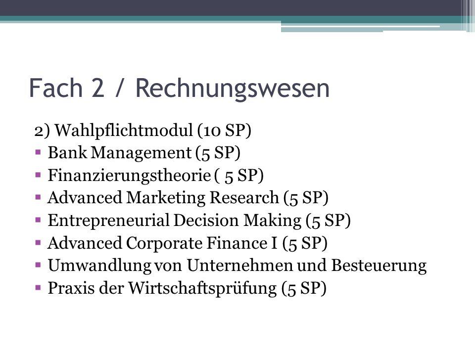 Fach 2 / Rechnungswesen 2) Wahlpflichtmodul (10 SP) Bank Management (5 SP) Finanzierungstheorie ( 5 SP) Advanced Marketing Research (5 SP) Entrepreneurial Decision Making (5 SP) Advanced Corporate Finance I (5 SP) Umwandlung von Unternehmen und Besteuerung Praxis der Wirtschaftsprüfung (5 SP)