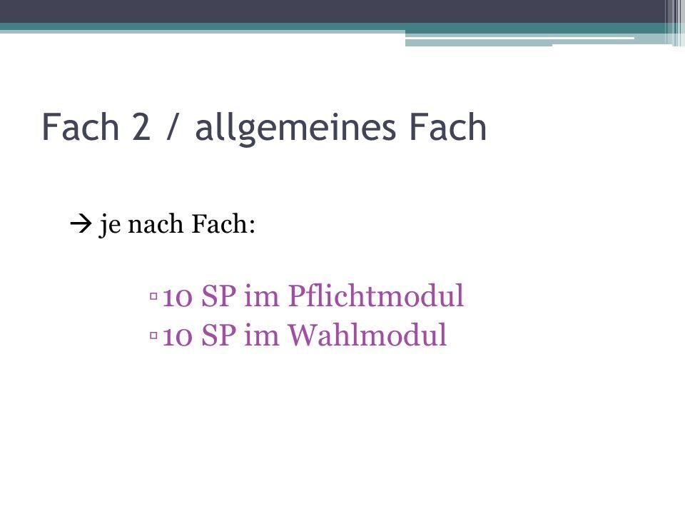 Fach 2 / allgemeines Fach je nach Fach: 10 SP im Pflichtmodul 10 SP im Wahlmodul