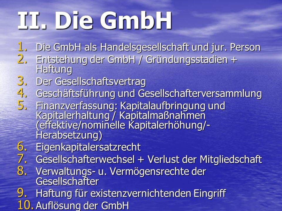 II. Die GmbH 1. Die GmbH als Handelsgesellschaft und jur. Person 2. Entstehung der GmbH / Gründungsstadien + Haftung 3. Der Gesellschaftsvertrag 4. Ge