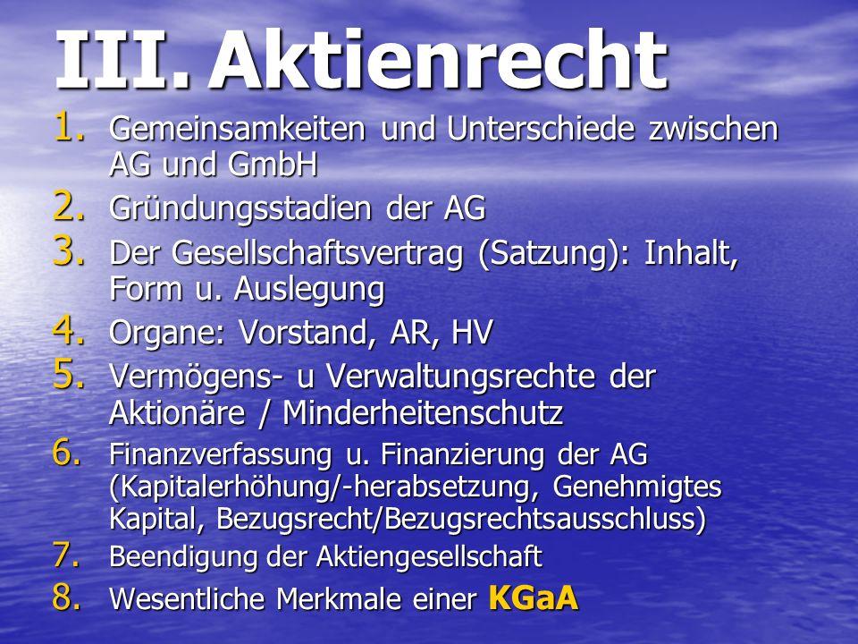 III. Aktienrecht 1. Gemeinsamkeiten und Unterschiede zwischen AG und GmbH 2. Gründungsstadien der AG 3. Der Gesellschaftsvertrag (Satzung): Inhalt, Fo