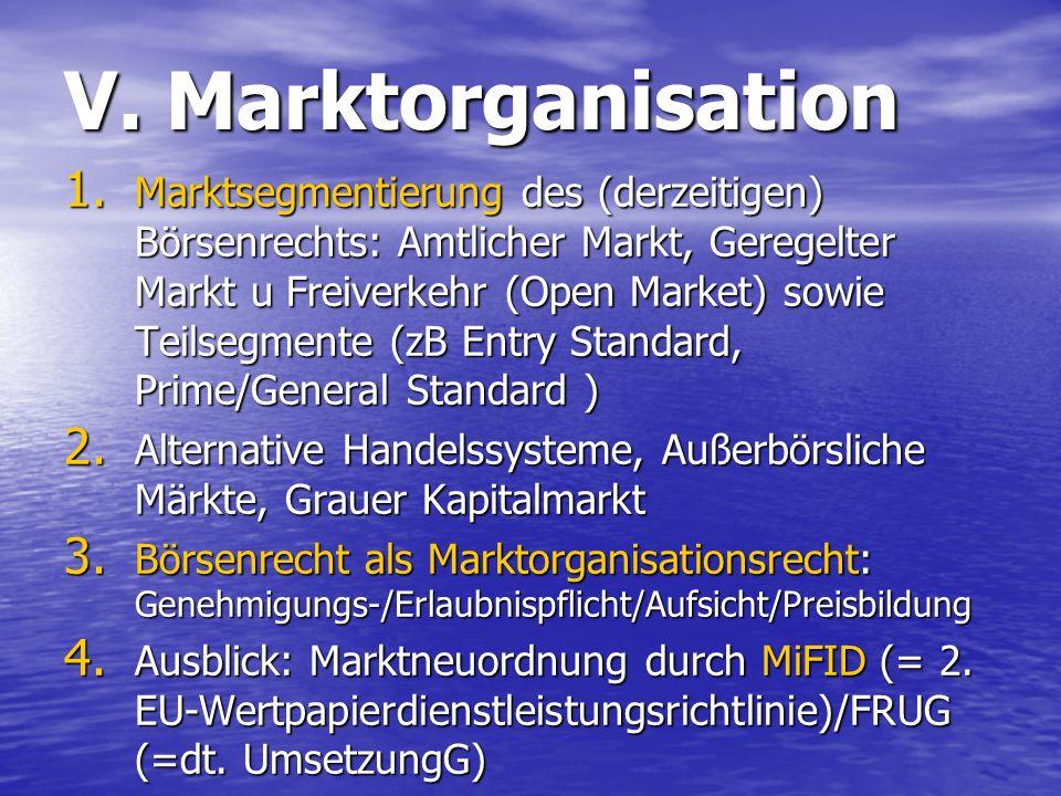 V. Marktorganisation 1. Marktsegmentierung des (derzeitigen) Börsenrechts: Amtlicher Markt, Geregelter Markt u Freiverkehr (Open Market) sowie Teilseg