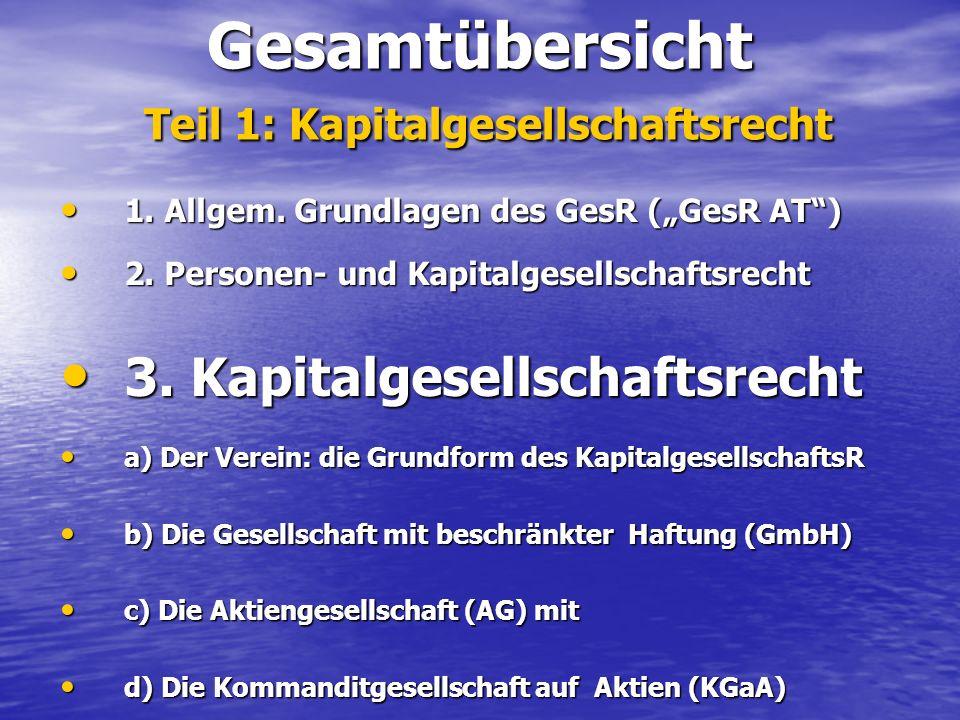 Gesamtübersicht Teil 1: Kapitalgesellschaftsrecht 1. Allgem. Grundlagen des GesR (GesR AT) 1. Allgem. Grundlagen des GesR (GesR AT) 2. Personen- und K