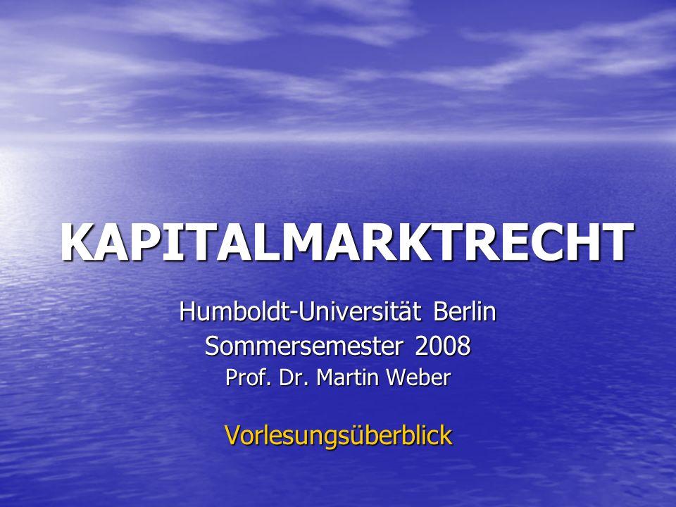 KAPITALMARKTRECHT Humboldt-Universität Berlin Sommersemester 2008 Prof. Dr. Martin Weber Vorlesungsüberblick