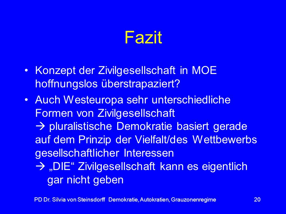 PD Dr. Silvia von Steinsdorff Demokratie, Autokratien, Grauzonenregime20 Fazit Konzept der Zivilgesellschaft in MOE hoffnungslos überstrapaziert? Auch