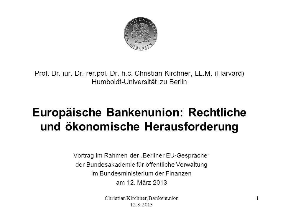Christian Kirchner, Bankenunion 12.3.2013 1 Prof. Dr. iur. Dr. rer.pol. Dr. h.c. Christian Kirchner, LL.M. (Harvard) Humboldt-Universität zu Berlin Eu