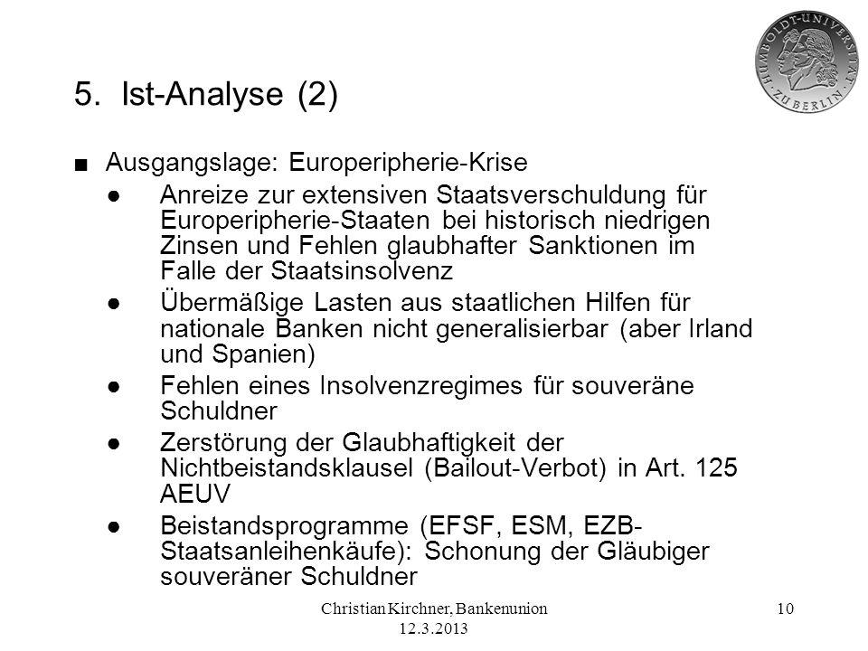 Christian Kirchner, Bankenunion 12.3.2013 10 5. Ist-Analyse (2) Ausgangslage: Europeripherie-Krise Anreize zur extensiven Staatsverschuldung für Europ