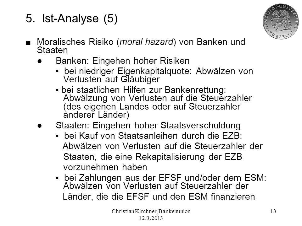 Christian Kirchner, Bankenunion 12.3.2013 13 5. Ist-Analyse (5) Moralisches Risiko (moral hazard) von Banken und Staaten Banken: Eingehen hoher Risike