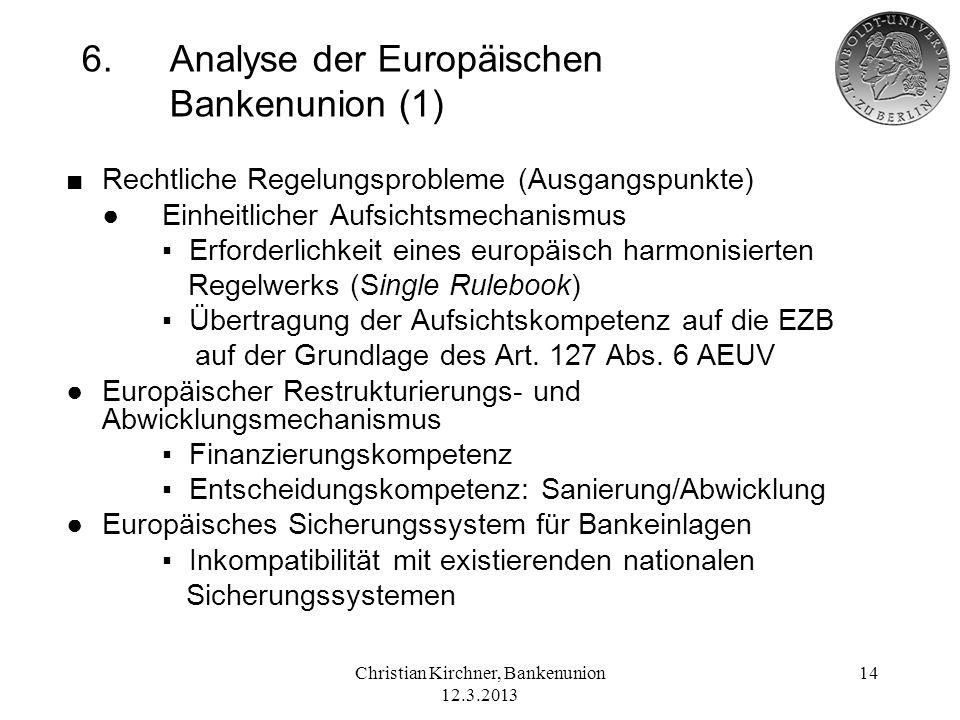 Christian Kirchner, Bankenunion 12.3.2013 14 6.Analyse der Europäischen Bankenunion (1) Rechtliche Regelungsprobleme (Ausgangspunkte) Einheitlicher Au